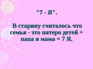 """""""7 - Я"""". В старину считалось что семья - это пятеро детей + папа и мама = 7 Я."""