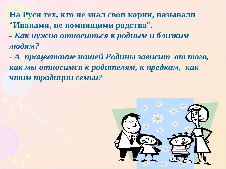 "На Руси тех, кто не знал свои корни, называли ""Иванами, не помнящими родства""..."
