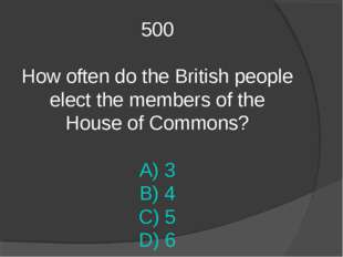 500 How often do the British people elect the members of the House of Commons