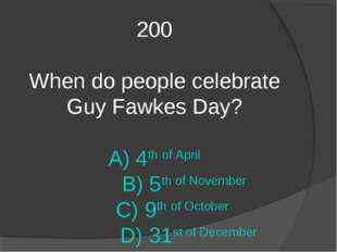 200 When do people celebrate Guy Fawkes Day? A) 4th of April B) 5th of Novemb