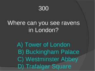 300 Where can you see ravens in London? A) Tower of London B) Buckingham Pala