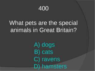 400 What pets are the special animals in Great Britain? A) dogs B) cats C) ra