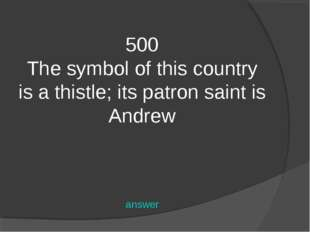 500 The symbol of this country is a thistle; its patron saint is Andrew answer