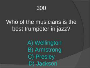 300 Who of the musicians is the best trumpeter in jazz? A) Wellington B) Arms