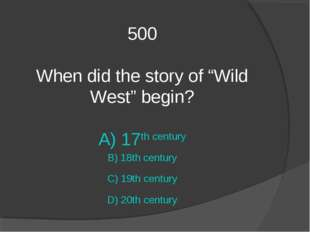 "500 When did the story of ""Wild West"" begin? A) 17th century B) 18th century"