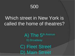 500 Which street in New York is called the home of theatres? A) The 5th Avenu