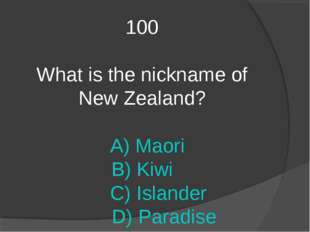 100 What is the nickname of New Zealand? A) Maori B) Kiwi C) Islander D) Para