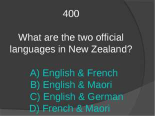 400 What are the two official languages in New Zealand? A) English & French B