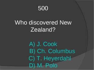 500 Who discovered New Zealand? A) J. Cook B) Ch. Columbus C) T. Heyerdahl D)
