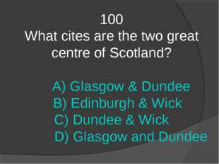 100 What cites are the two great centre of Scotland? A) Glasgow & Dundee B) E