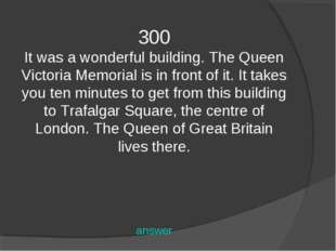 300 It was a wonderful building. The Queen Victoria Memorial is in front of