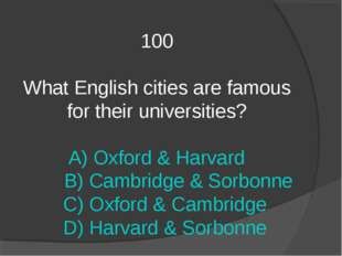 100 What English cities are famous for their universities? A) Oxford & Harvar
