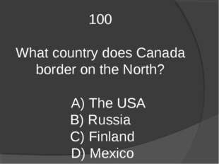 100 What country does Canada border on the North? A) The USA B) Russia C) Fin