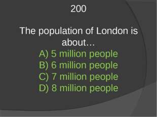 200 The population of London is about… A) 5 million people B) 6 million peopl