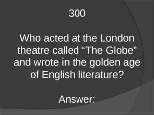 "300 Who acted at the London theatre called ""The Globe"" and wrote in the golde"