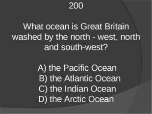 200 What ocean is Great Britain washed by the north - west, north and south-w