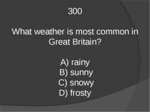 300 What weather is most common in Great Britain? A) rainy B) sunny C) snowy