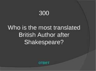 300 Who is the most translated British Author after Shakespeare? ответ