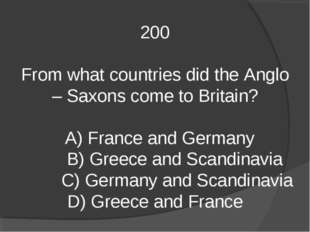 200 From what countries did the Anglo – Saxons come to Britain? A) France and