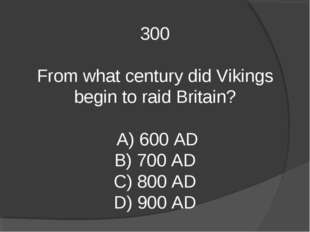 300 From what century did Vikings begin to raid Britain? A) 600 AD B) 700 AD
