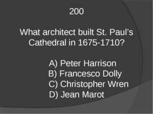 200 What architect built St. Paul's Cathedral in 1675-1710? A) Peter Harrison