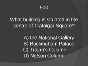 500 What building is situated in the centre of Trafalgar Square? A) the Natio