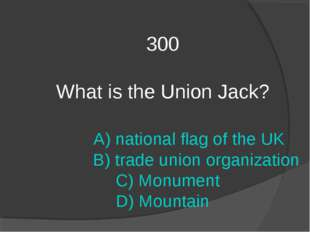 300 What is the Union Jack? A) national flag of the UK B) trade union organiz