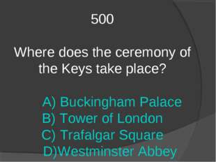 500 Where does the ceremony of the Keys take place? A) Buckingham Palace B) T