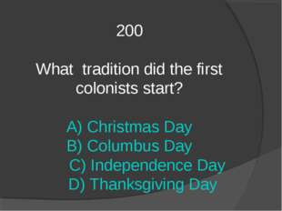 200 What tradition did the first colonists start? A) Christmas Day B) Columbu
