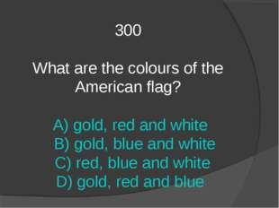 300 What are the colours of the American flag? A) gold, red and white B) gold