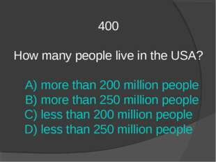 400 How many people live in the USA? A) more than 200 million people B) more