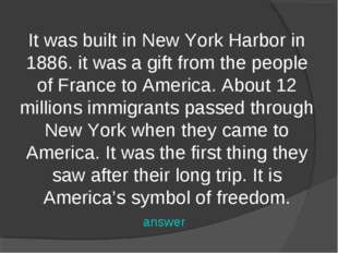 It was built in New York Harbor in 1886. it was a gift from the people of Fra