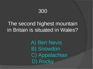 300 The second highest mountain in Britain is situated in Wales? A) Ben Nevis