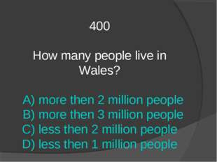 400 How many people live in Wales? A) more then 2 million people B) more then