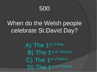 500 When do the Welsh people celebrate St.David Day? A) The 1st of May B) The