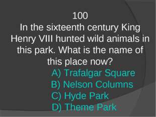 100 In the sixteenth century King Henry VIII hunted wild animals in this park