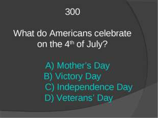 300 What do Americans celebrate on the 4th of July? A) Mother's Day B) Victor