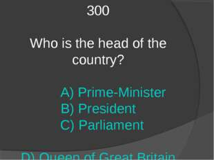 300 Who is the head of the country? A) Prime-Minister B) President C) Parliam