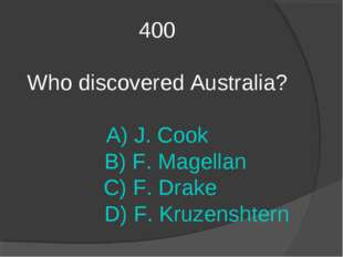 400 Who discovered Australia? A) J. Cook B) F. Magellan C) F. Drake D) F. Kru