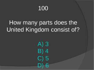 100 How many parts does the United Kingdom consist of? A) 3 B) 4 C) 5 D) 6