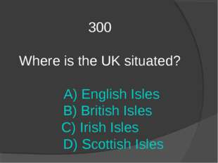 300 Where is the UK situated? A) English Isles B) British Isles C) Irish Isle