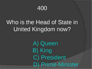 400 Who is the Head of State in United Kingdom now? A) Queen B) King C) Presi