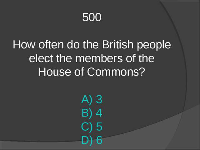 500 How often do the British people elect the members of the House of Commons...