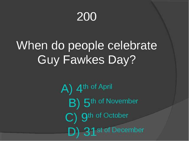 200 When do people celebrate Guy Fawkes Day? A) 4th of April B) 5th of Novemb...