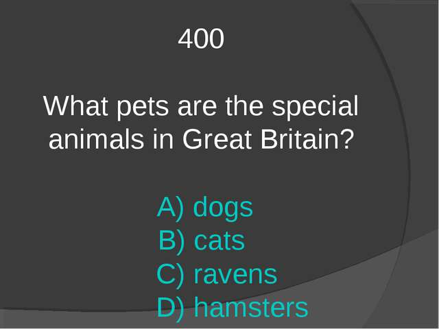 400 What pets are the special animals in Great Britain? A) dogs B) cats C) ra...