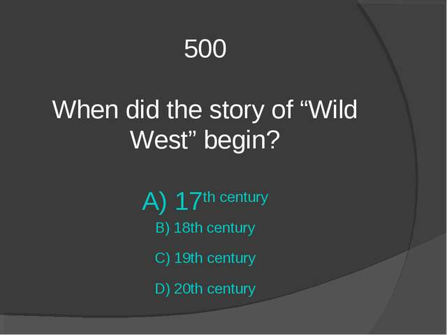 "500 When did the story of ""Wild West"" begin? A) 17th century B) 18th century..."