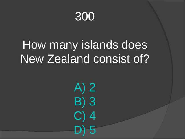 300 How many islands does New Zealand consist of? A) 2 B) 3 C) 4 D) 5