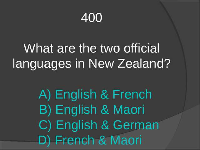 400 What are the two official languages in New Zealand? A) English & French B...