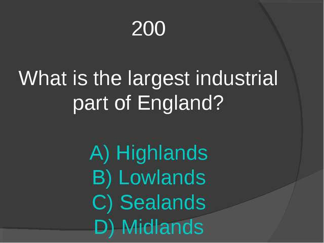 200 What is the largest industrial part of England? A) Highlands B) Lowlands...