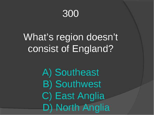 300 What's region doesn't consist of England? A) Southeast B) Southwest C) Ea...